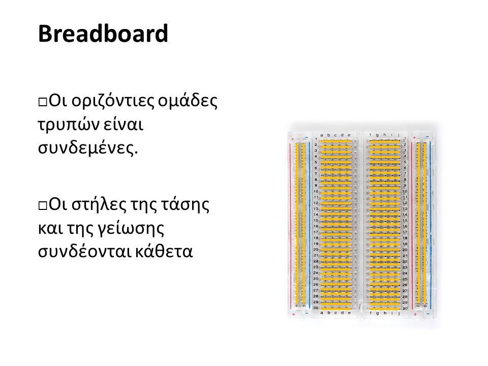 Breadboard  Οι οριζόντιες ομάδες τρυπών είναι συνδεμένες.  Οι στήλες της τάσης και της γείωσης συνδέονται κάθετα