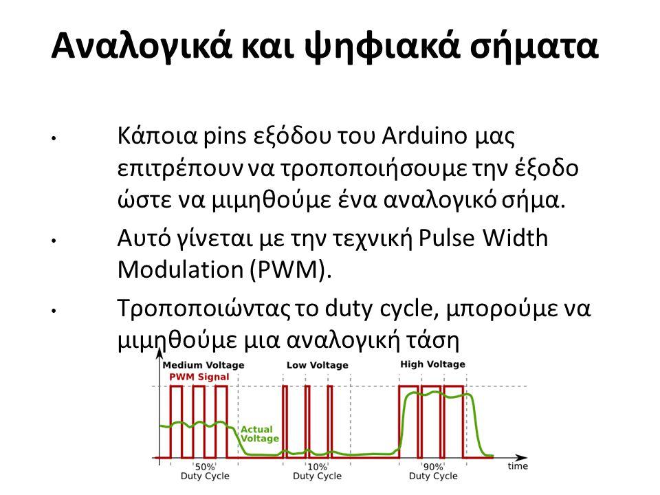 Αναλογικά και ψηφιακά σήματα Κάποια pins εξόδου του Arduino μας επιτρέπουν να τροποποιήσουμε την έξοδο ώστε να μιμηθούμε ένα αναλογικό σήμα. Αυτό γίνε