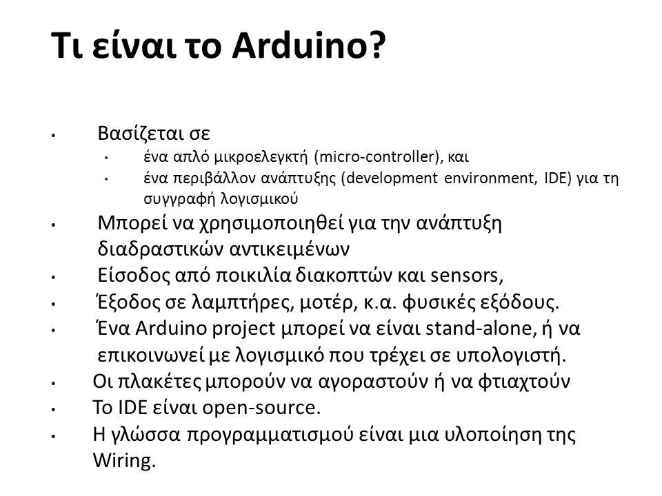 Τι είναι το Arduino? Βασίζεται σε ένα απλό μικροελεγκτή (micro-controller), και ένα περιβάλλον ανάπτυξης (development environment, IDE) για τη συγγραφ