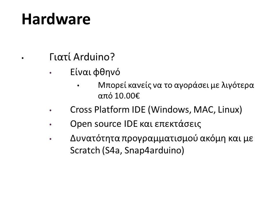 Hardware Γιατί Arduino? Είναι φθηνό Μπορεί κανείς να το αγοράσει με λιγότερα από 10.00€ Cross Platform IDE (Windows, MAC, Linux) Open source IDE και ε