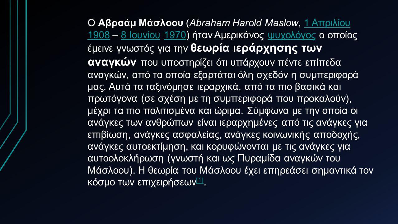 Ο Αβραάμ Μάσλοου (Abraham Harold Maslow, 1 Απριλίου 1908 – 8 Ιουνίου 1970) ήταν Αμερικάνος ψυχολόγος ο οποίος έμεινε γνωστός για την θεωρία ιεράρχησης