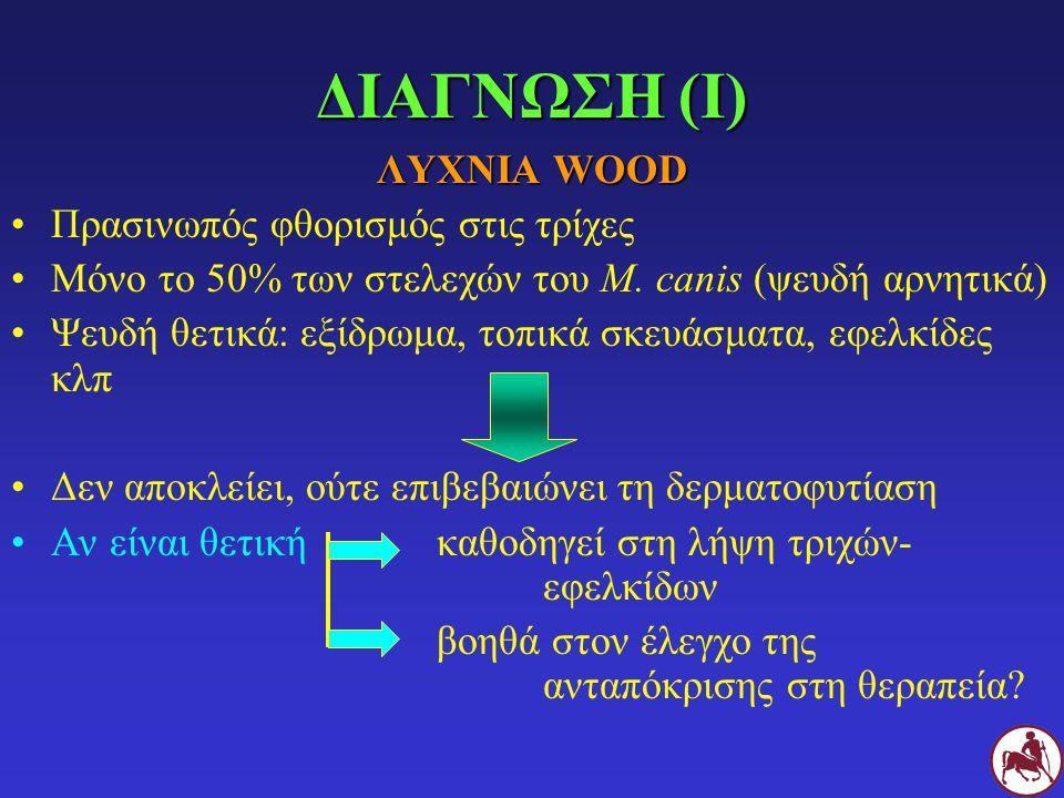 ΔΙΑΓΝΩΣΗ (Ι) ΛΥΧΝΙΑ WOOD Πρασινωπός φθορισμός στις τρίχες Μόνο το 50% των στελεχών του M. canis (ψευδή αρνητικά) Ψευδή θετικά: εξίδρωμα, τοπικά σκευάσ
