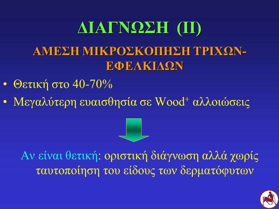 ΔΙΑΓΝΩΣΗ (ΙΙ) ΑΜΕΣΗ ΜΙΚΡΟΣΚΟΠΗΣΗ ΤΡΙΧΩΝ- ΕΦΕΛΚΙΔΩΝ Θετική στο 40-70% Μεγαλύτερη ευαισθησία σε Wood + αλλοιώσεις Αν είναι θετική: οριστική διάγνωση αλλά χωρίς ταυτοποίηση του είδους των δερματόφυτων