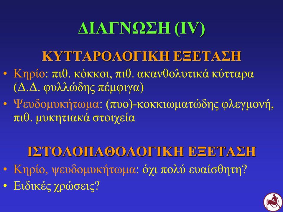 ΔΙΑΓΝΩΣΗ (IV) ΚΥΤΤΑΡΟΛΟΓΙΚΗ ΕΞΕΤΑΣΗ Κηρίο: πιθ. κόκκοι, πιθ. ακανθολυτικά κύτταρα (Δ.Δ. φυλλώδης πέμφιγα) Ψευδομυκήτωμα: (πυο)-κοκκιωματώδης φλεγμονή,