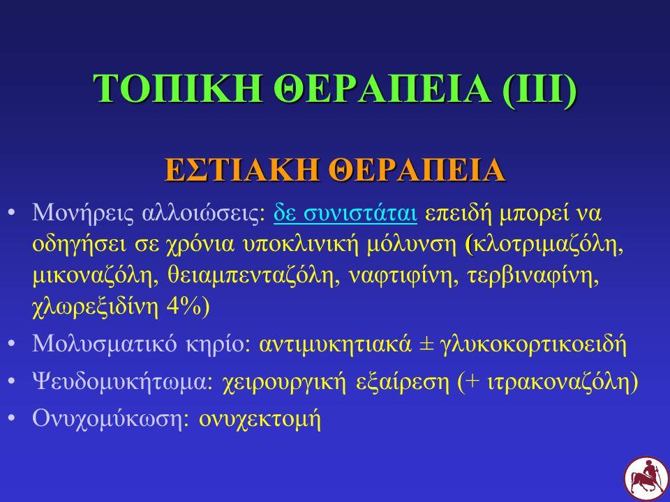 ΕΣΤΙΑΚΗ ΘΕΡΑΠΕΙΑ (Μονήρεις αλλοιώσεις: δε συνιστάται επειδή μπορεί να οδηγήσει σε χρόνια υποκλινική μόλυνση (κλοτριμαζόλη, μικοναζόλη, θειαμπενταζόλη, ναφτιφίνη, τερβιναφίνη, χλωρεξιδίνη 4%) Μολυσματικό κηρίο: αντιμυκητιακά ± γλυκοκορτικοειδή Ψευδομυκήτωμα: χειρουργική εξαίρεση (+ ιτρακοναζόλη) Ονυχομύκωση: ονυχεκτομή ΤΟΠΙΚΗ ΘΕΡΑΠΕΙΑ (ΙΙΙ)