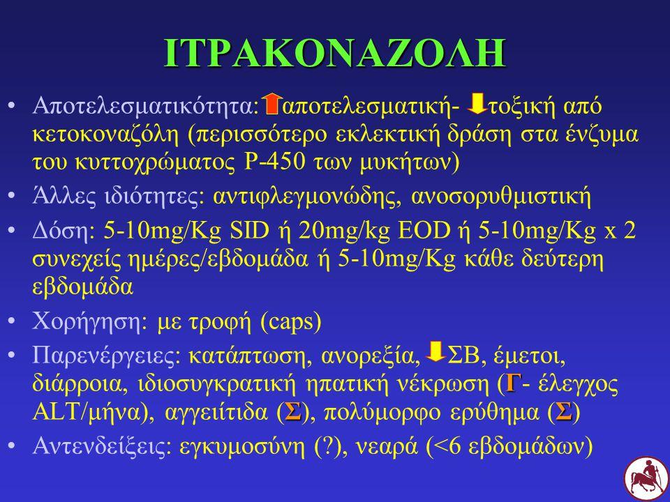 ΙΤΡΑΚΟΝΑΖΟΛΗ Αποτελεσματικότητα: αποτελεσματική- τοξική από κετοκοναζόλη (περισσότερο εκλεκτική δράση στα ένζυμα του κυττοχρώματος Ρ-450 των μυκήτων) Άλλες ιδιότητες: αντιφλεγμονώδης, ανοσορυθμιστική Δόση: 5-10mg/Kg SID ή 20mg/kg EOD ή 5-10mg/Kg x 2 συνεχείς ημέρες/εβδομάδα ή 5-10mg/Kg κάθε δεύτερη εβδομάδα Χορήγηση: με τροφή (caps) Γ ΣΣΠαρενέργειες: κατάπτωση, ανορεξία, ΣΒ, έμετοι, διάρροια, ιδιοσυγκρατική ηπατική νέκρωση (Γ- έλεγχος ALT/μήνα), αγγειίτιδα (Σ), πολύμορφο ερύθημα (Σ) Αντενδείξεις: εγκυμοσύνη (?), νεαρά (<6 εβδομάδων)
