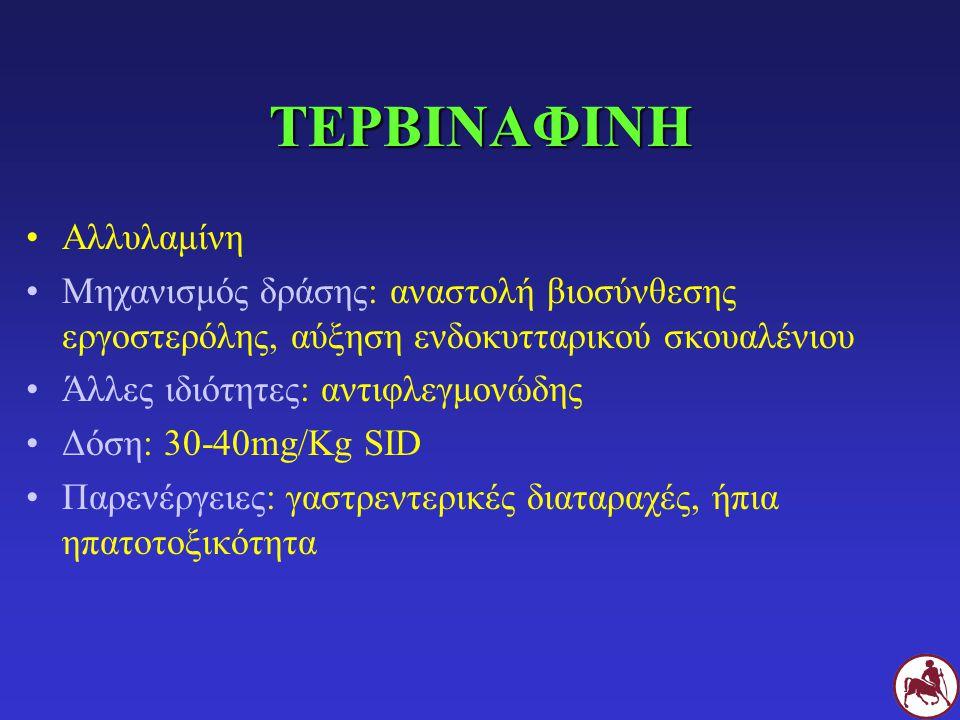 ΤΕΡΒΙΝΑΦΙΝΗ Αλλυλαμίνη Μηχανισμός δράσης: αναστολή βιοσύνθεσης εργοστερόλης, αύξηση ενδοκυτταρικού σκουαλένιου Άλλες ιδιότητες: αντιφλεγμονώδης Δόση: 30-40mg/Kg SID Παρενέργειες: γαστρεντερικές διαταραχές, ήπια ηπατοτοξικότητα
