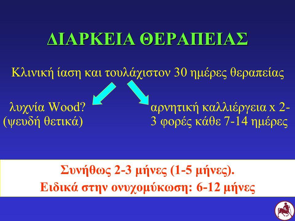 ΔΙΑΡΚΕΙΑ ΘΕΡΑΠΕΙΑΣ Κλινική ίαση και τουλάχιστον 30 ημέρες θεραπείας λυχνία Wood?αρνητική καλλιέργεια x 2- (ψευδή θετικά) 3 φορές κάθε 7-14 ημέρες Συνήθως 2-3 μήνες (1-5 μήνες).
