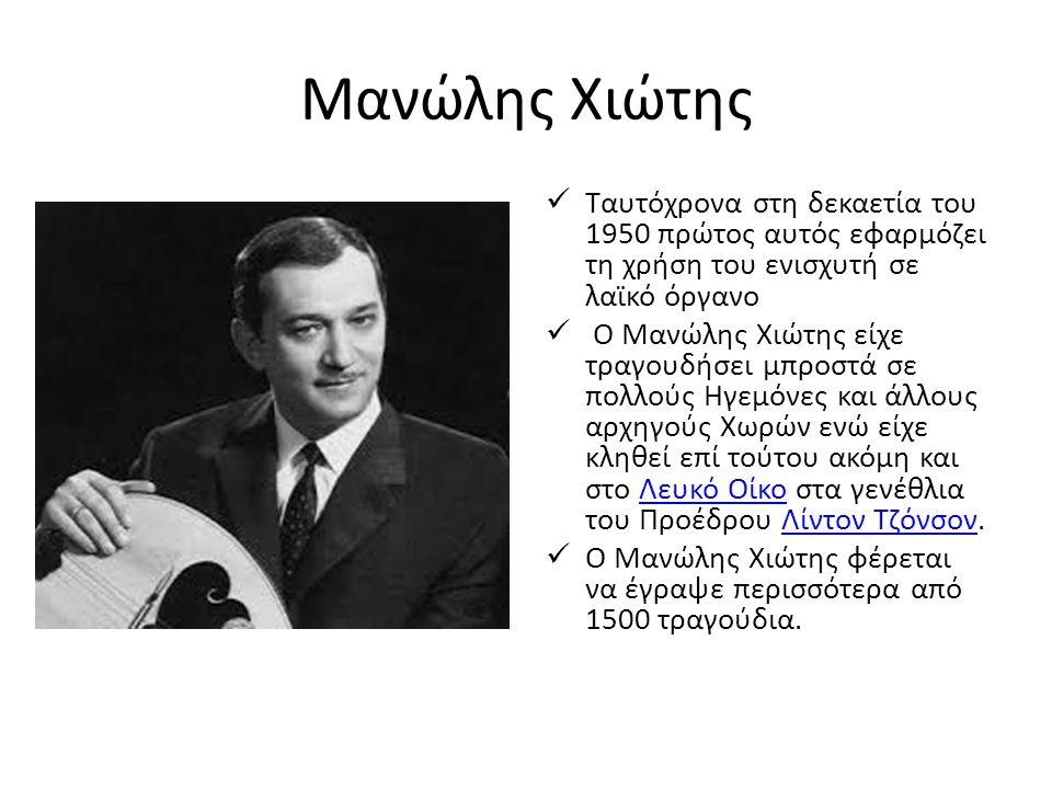 Μανώλης Χιώτης Ταυτόχρονα στη δεκαετία του 1950 πρώτος αυτός εφαρμόζει τη χρήση του ενισχυτή σε λαϊκό όργανο Ο Μανώλης Χιώτης είχε τραγουδήσει μπροστά σε πολλούς Ηγεμόνες και άλλους αρχηγούς Χωρών ενώ είχε κληθεί επί τούτου ακόμη και στο Λευκό Οίκο στα γενέθλια του Προέδρου Λίντον Τζόνσον.Λευκό ΟίκοΛίντον Τζόνσον Ο Μανώλης Χιώτης φέρεται να έγραψε περισσότερα από 1500 τραγούδια.