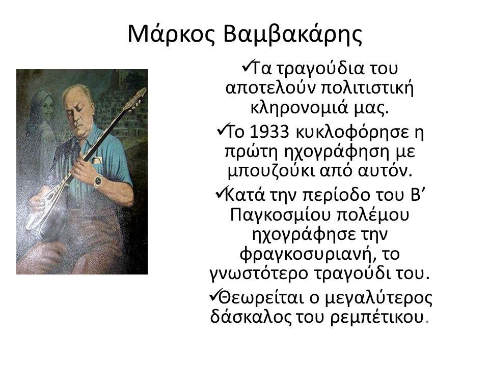 Μάρκος Βαμβακάρης Τα τραγούδια του αποτελούν πολιτιστική κληρονομιά μας. Το 1933 κυκλοφόρησε η πρώτη ηχογράφηση με μπουζούκι από αυτόν. Κατά την περίο