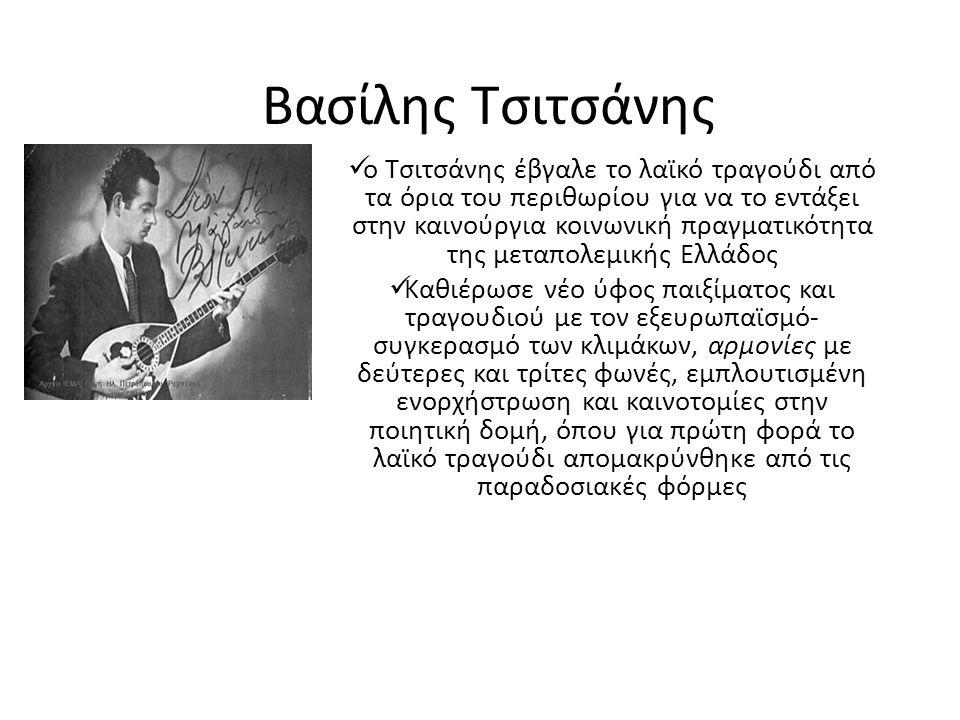 Βασίλης Τσιτσάνης ο Τσιτσάνης έβγαλε το λαϊκό τραγούδι από τα όρια του περιθωρίου για να το εντάξει στην καινούργια κοινωνική πραγματικότητα της μεταπολεμικής Ελλάδος Καθιέρωσε νέο ύφος παιξίματος και τραγουδιού με τον εξευρωπαϊσμό- συγκερασμό των κλιμάκων, αρμονίες με δεύτερες και τρίτες φωνές, εμπλουτισμένη ενορχήστρωση και καινοτομίες στην ποιητική δομή, όπου για πρώτη φορά το λαϊκό τραγούδι απoμακρύνθηκε από τις παραδοσιακές φόρμες