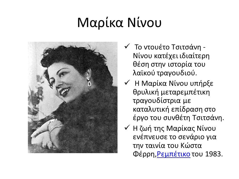 Μαρίκα Νίνου Το ντουέτο Τσιτσάνη - Νίνου κατέχει ιδιαίτερη θέση στην ιστορία του λαϊκού τραγουδιού. Η Μαρίκα Νίνου υπήρξε θρυλική μεταρεμπέτικη τραγου