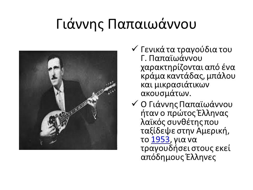 Γιάννης Παπαιωάννου Γενικά τα τραγούδια του Γ. Παπαϊωάννου χαρακτηρίζονται από ένα κράμα καντάδας, μπάλου και μικρασιάτικων ακουσμάτων. Ο Γιάννης Παπα