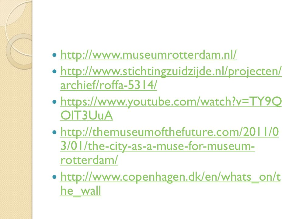 http://www.museumrotterdam.nl/ http://www.stichtingzuidzijde.nl/projecten/ archief/roffa-5314/ http://www.stichtingzuidzijde.nl/projecten/ archief/roffa-5314/ https://www.youtube.com/watch?v=TY9Q OlT3UuA https://www.youtube.com/watch?v=TY9Q OlT3UuA http://themuseumofthefuture.com/2011/0 3/01/the-city-as-a-muse-for-museum- rotterdam/ http://themuseumofthefuture.com/2011/0 3/01/the-city-as-a-muse-for-museum- rotterdam/ http://www.copenhagen.dk/en/whats_on/t he_wall http://www.copenhagen.dk/en/whats_on/t he_wall
