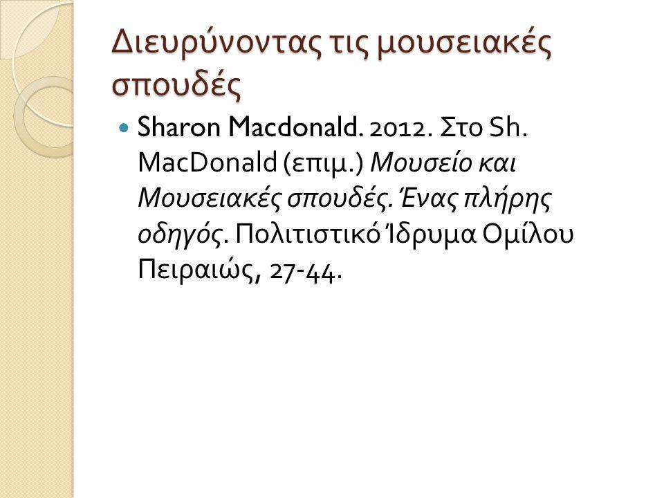 Διευρύνοντας τις μουσειακές σπουδές Sharon Macdonald. 2012. Στο Sh. MacDonald ( επιμ.) Μουσείο και Μουσειακές σπουδές. Ένας πλήρης οδηγός. Πολιτιστικό