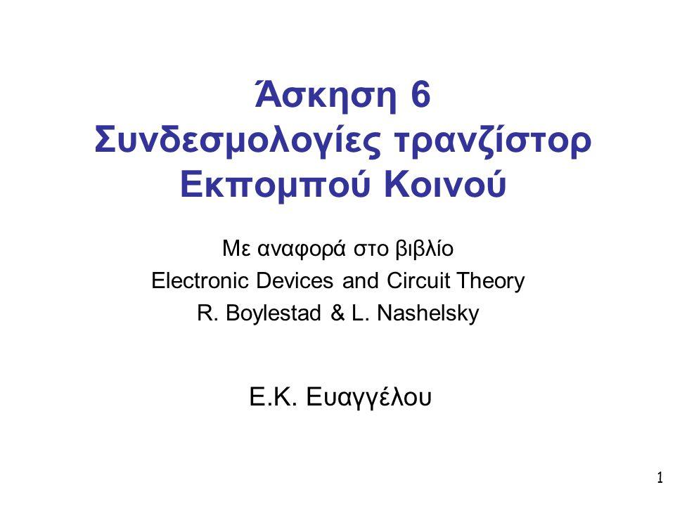 1 Άσκηση 6 Συνδεσμολογίες τρανζίστορ Εκπομπού Κοινού Με αναφορά στο βιβλίο Electronic Devices and Circuit Theory R. Boylestad & L. Nashelsky Ε.Κ. Ευαγ
