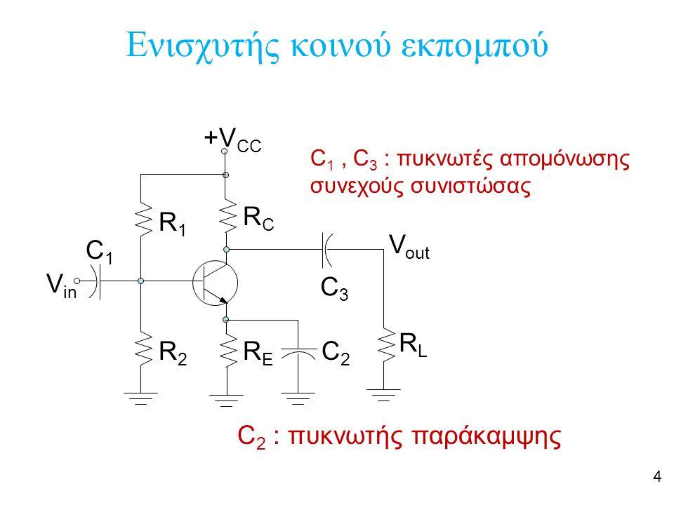 4 Ενισχυτής κοινού εκπομπού +V CC C1C1 R1R1 R2R2 RCRC RERE C3C3 RLRL C2C2 V in V out C 1, C 3 : πυκνωτές απομόνωσης συνεχούς συνιστώσας C 2 : πυκνωτής