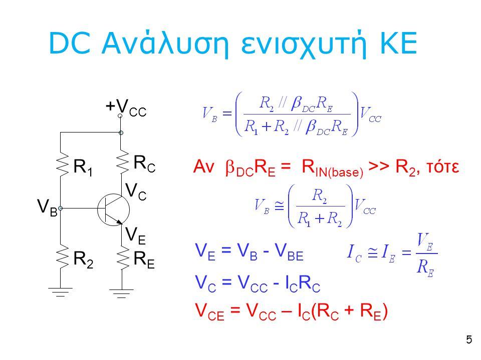5 DC Ανάλυση ενισχυτή ΚΕ V E = V B - V BE Αν  DC R E = R IN(base) >> R 2, τότε V C = V CC - I C R C +V CC R1R1 R2R2 RCRC RERE VBVB VCVC VEVE V CΕ = V