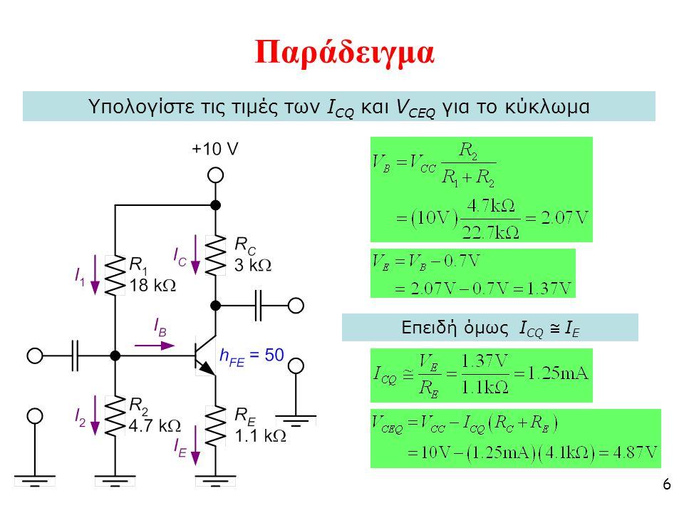6 Παράδειγμα Υπολογίστε τις τιμές των I CQ και V CEQ για το κύκλωμα Επειδή όμως I CQ  I E