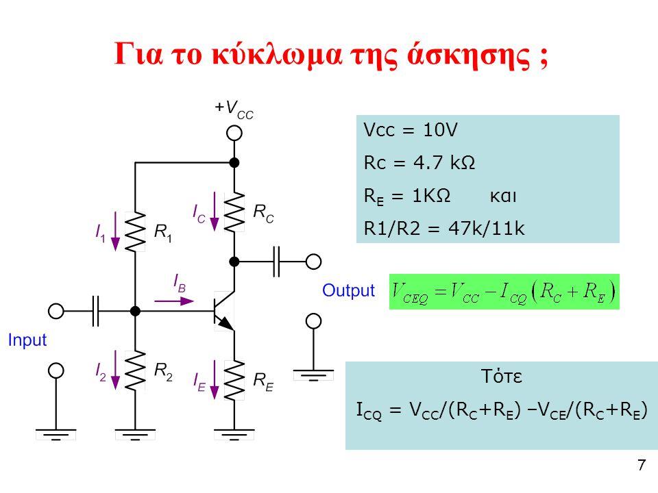7 Για το κύκλωμα της άσκησης ; Vcc = 10V Rc = 4.7 kΩ R E = 1KΩ και R1/R2 = 47k/11k Τότε I CQ = V CC /(R C +R E ) –V CE /(R C +R E )