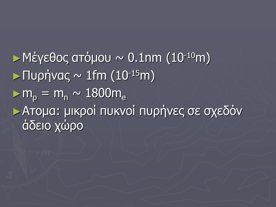 ► Μέγεθος ατόμου ~ 0.1nm (10 -10 m) ► Πυρήνας ~ 1fm (10 -15 m) ► m p = m n ~ 1800m e ► Aτομα: μικροί πυκνοί πυρήνες σε σχεδόν άδειο χώρο