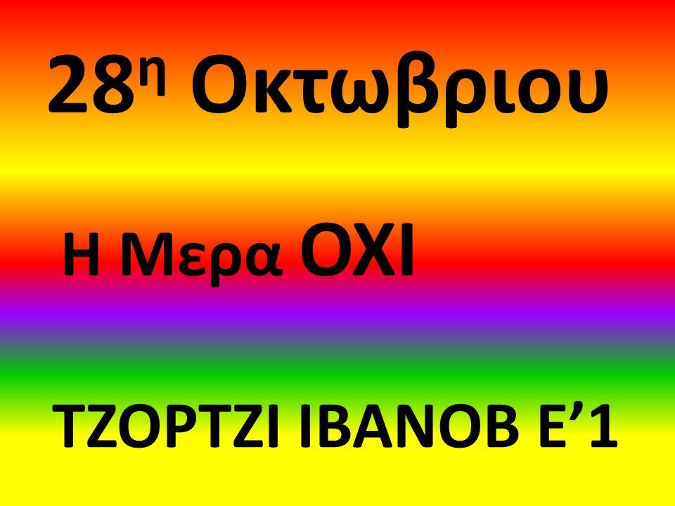 28 η Οκτωβριου Η Μερα ΟΧΙ ΤΖΟΡΤΖΙ ΙΒΑΝΟΒ Ε'1