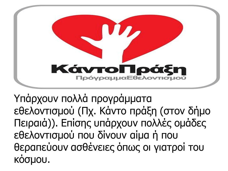 Υπάρχουν πολλά προγράμματα εθελοντισμού (Πχ.Κάντο πράξη (στον δήμο Πειραιά)).