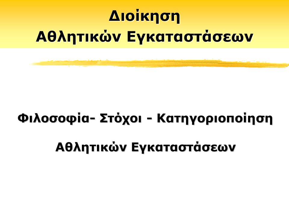 Διοίκηση Αθλητικών Εγκαταστάσεων Φιλοσοφία- Στόχοι - Κατηγοριοποίηση Αθλητικών Εγκαταστάσεων Διοίκηση Αθλητικών Εγκαταστάσεων