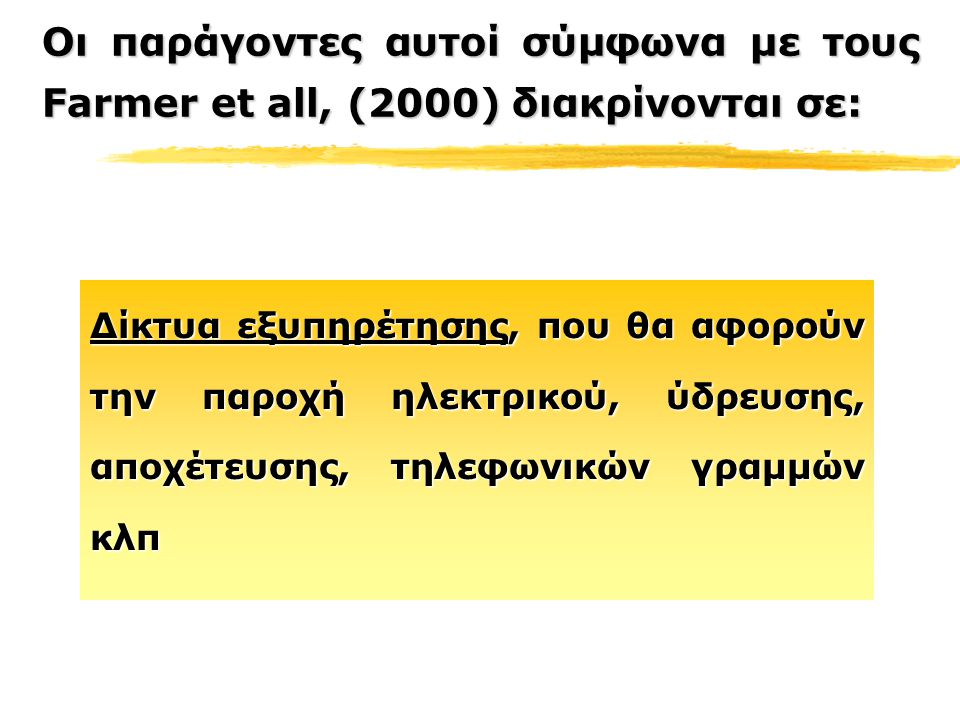 Οι παράγοντες αυτοί σύμφωνα με τους Farmer et all, (2000) διακρίνονται σε: Δίκτυα εξυπηρέτησης, που θα αφορούν την παροχή ηλεκτρικού, ύδρευσης, αποχέτευσης, τηλεφωνικών γραμμών κλπ