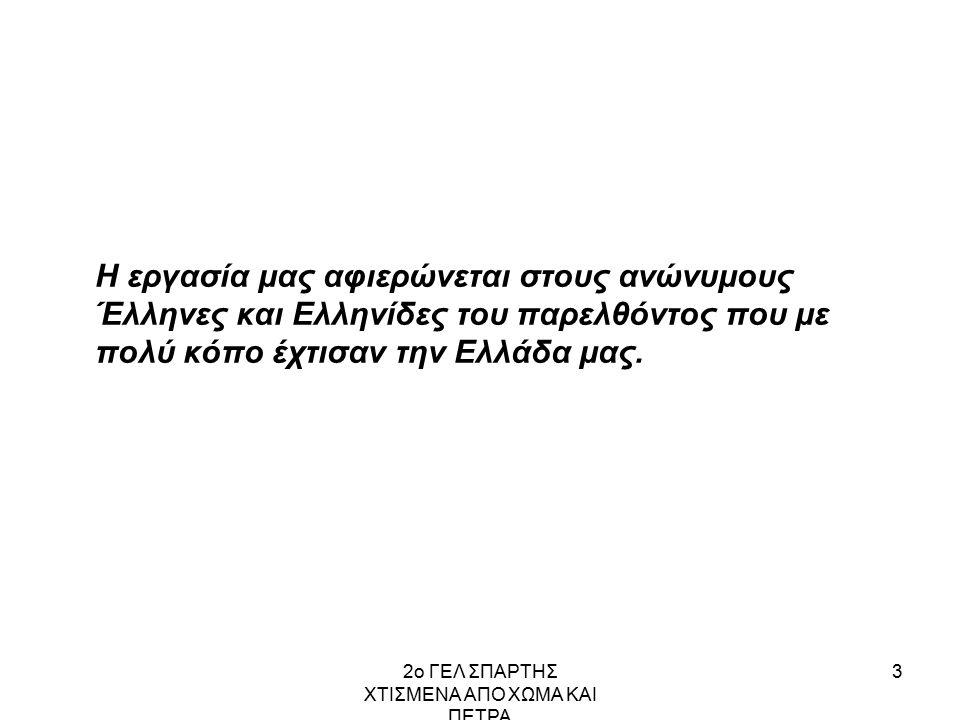 2ο ΓΕΛ ΣΠΑΡΤΗΣ ΧΤΙΣΜΕΝΑ ΑΠΟ ΧΩΜΑ ΚΑΙ ΠΕΤΡΑ 3 Η εργασία μας αφιερώνεται στους ανώνυμους Έλληνες και Ελληνίδες του παρελθόντος που με πολύ κόπο έχτισαν την Ελλάδα μας.