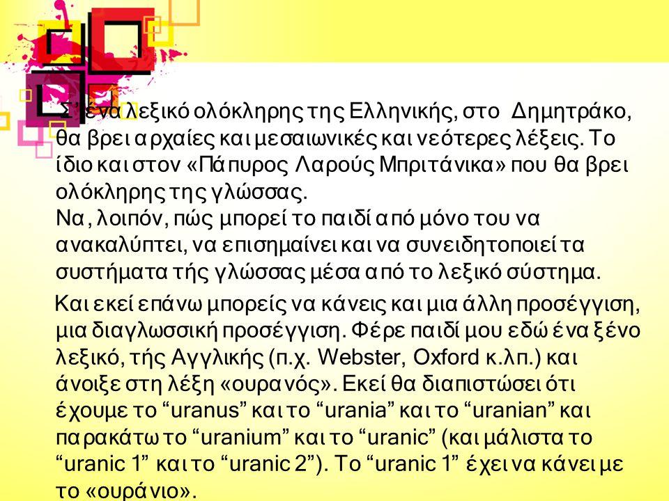 Σ' ένα λεξικό ολόκληρης της Ελληνικής, στο Δημητράκο, θα βρει αρχαίες και μεσαιωνικές και νεότερες λέξεις. Το ίδιο και στον «Πάπυρος Λαρούς Μπριτάνικα