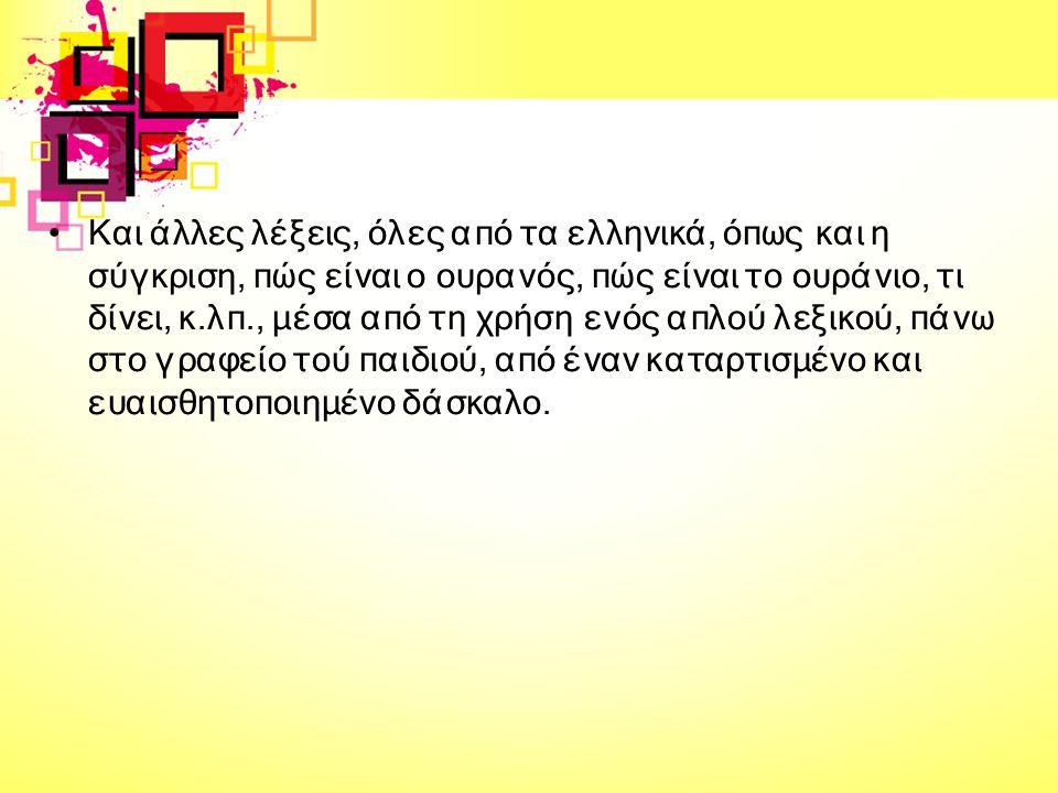 Και άλλες λέξεις, όλες από τα ελληνικά, όπως και η σύγκριση, πώς είναι ο ουρανός, πώς είναι το ουράνιο, τι δίνει, κ.λπ., μέσα από τη χρήση ενός απλού