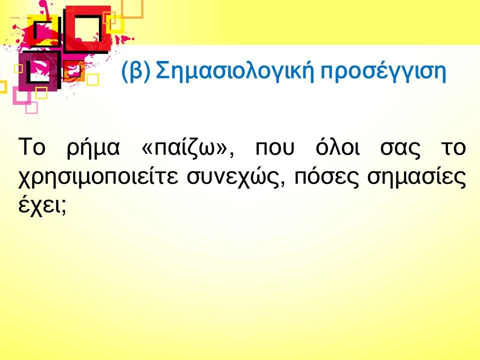 (β) Σημασιολογική προσέγγιση Το ρήμα «παίζω», που όλοι σας το χρησιμοποιείτε συνεχώς, πόσες σημασίες έχει;