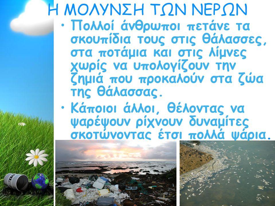 Η ΜΟΛΥΝΣΗ ΤΩΝ ΝΕΡΩΝ Πολλοί άνθρωποι πετάνε τα σκουπίδια τους στις θάλασσες, στα ποτάμια και στις λίμνες χωρίς να υπολογίζουν την ζημιά που προκαλούν στα ζώα της θάλασσας.