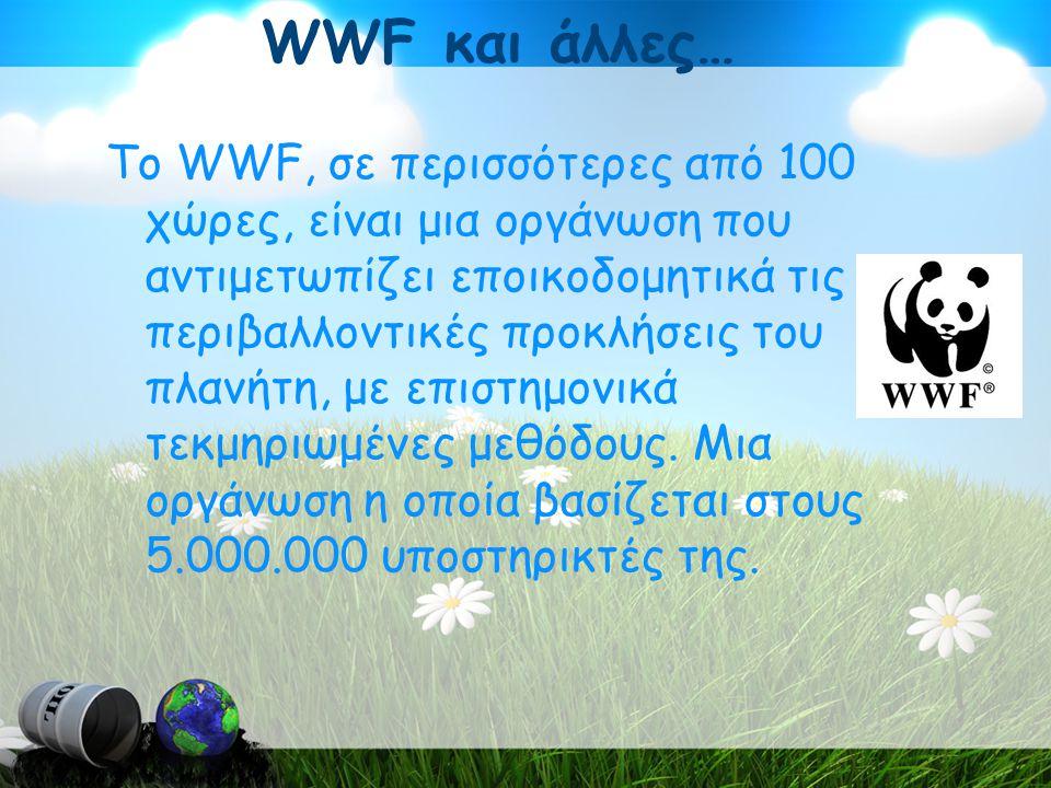 WWF και άλλες… Το WWF, σε περισσότερες από 100 χώρες, είναι μια οργάνωση που αντιμετωπίζει εποικοδομητικά τις περιβαλλοντικές προκλήσεις του πλανήτη, με επιστημονικά τεκμηριωμένες μεθόδους.