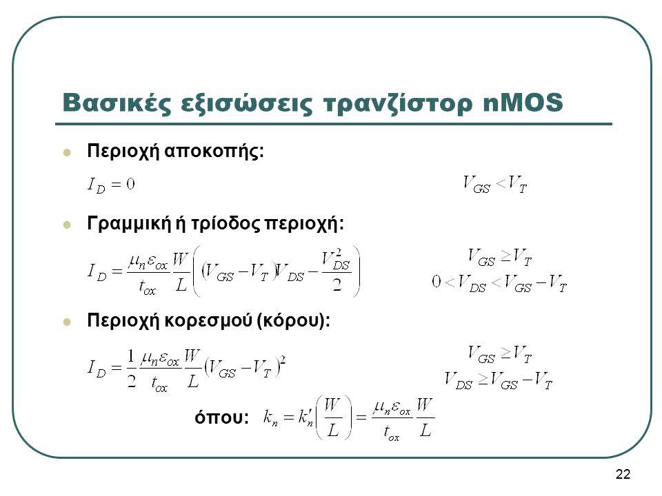 Βασικές εξισώσεις τρανζίστορ nMOS Περιοχή αποκοπής: Γραμμική ή τρίοδος περιοχή: Περιοχή κορεσμού (κόρου): όπου: 22