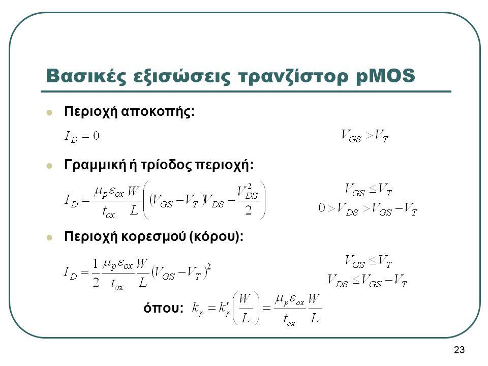 Βασικές εξισώσεις τρανζίστορ pMOS Περιοχή αποκοπής: Γραμμική ή τρίοδος περιοχή: Περιοχή κορεσμού (κόρου): όπου: 23