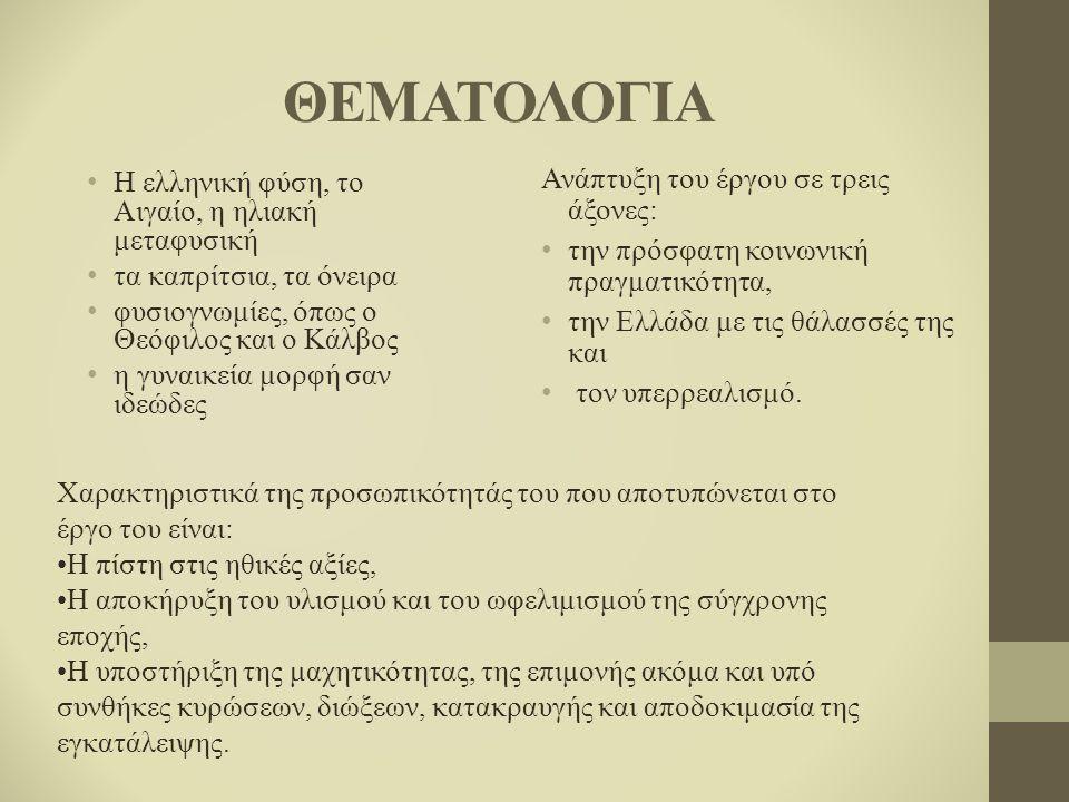 ΘΕΜΑΤΟΛΟΓΙΑ Η ελληνική φύση, το Αιγαίο, η ηλιακή μεταφυσική τα καπρίτσια, τα όνειρα φυσιογνωμίες, όπως ο Θεόφιλος και ο Κάλβος η γυναικεία μορφή σαν ιδεώδες.