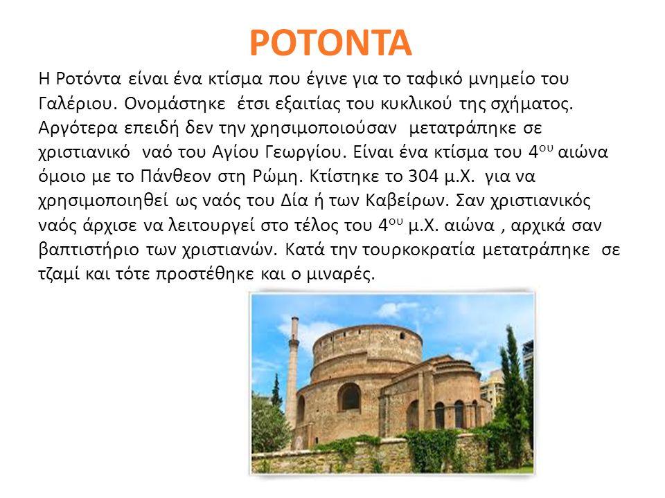 ΡΟΤΟΝΤΑ Η Ροτόντα είναι ένα κτίσμα που έγινε για το ταφικό μνημείο του Γαλέριου. Ονομάστηκε έτσι εξαιτίας του κυκλικού της σχήματος. Αργότερα επειδή δ