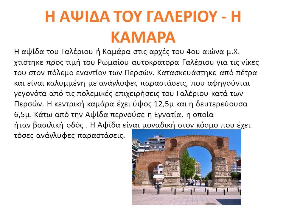 Η ΑΨΙΔΑ ΤΟΥ ΓΑΛΕΡΙΟΥ - Η ΚΑΜΑΡΑ Η αψίδα του Γαλέριου ή Καμάρα στις αρχές του 4ου αιώνα μ.Χ. χτίστηκε προς τιμή του Ρωμαίου αυτοκράτορα Γαλέριου για τι