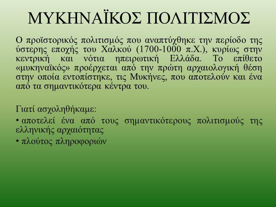 ΜΥΚΗΝΑΪΚΟΣ ΠΟΛΙΤΙΣΜΟΣ Ο προϊστορικός πολιτισμός που αναπτύχθηκε την περίοδο της ύστερης εποχής του Χαλκού (1700-1000 π.Χ.), κυρίως στην κεντρική και ν