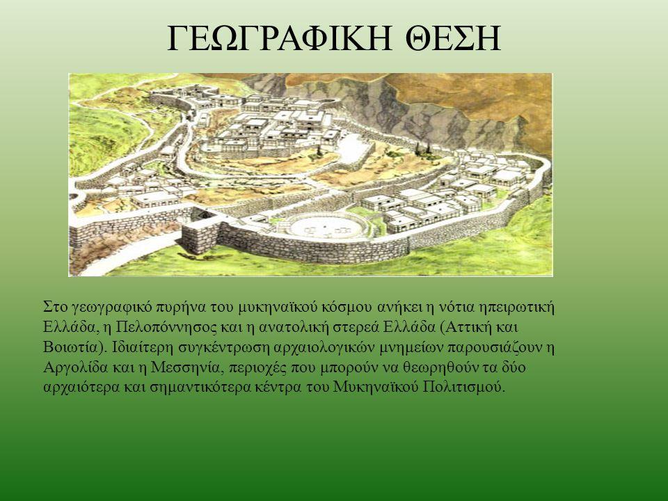 ΓΕΩΓΡΑΦΙΚΗ ΘΕΣΗ Στο γεωγραφικό πυρήνα του μυκηναϊκού κόσμου ανήκει η νότια ηπειρωτική Ελλάδα, η Πελοπόννησος και η ανατολική στερεά Ελλάδα (Αττική και