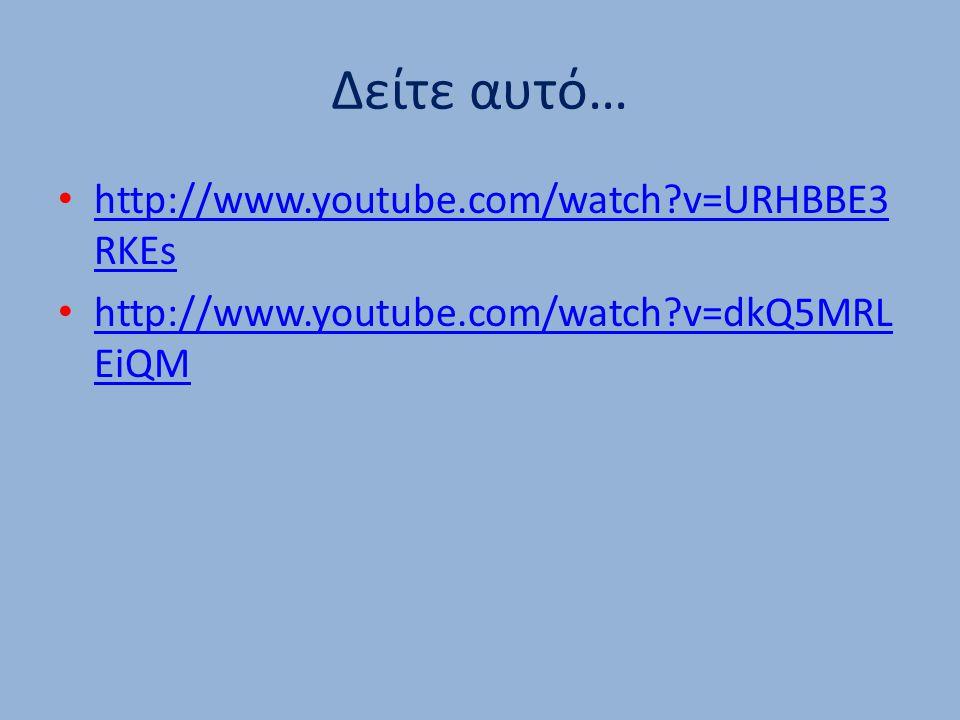 Δείτε αυτό… http://www.youtube.com/watch?v=URHBBE3 RKEs http://www.youtube.com/watch?v=URHBBE3 RKEs http://www.youtube.com/watch?v=dkQ5MRL EiQM http://www.youtube.com/watch?v=dkQ5MRL EiQM