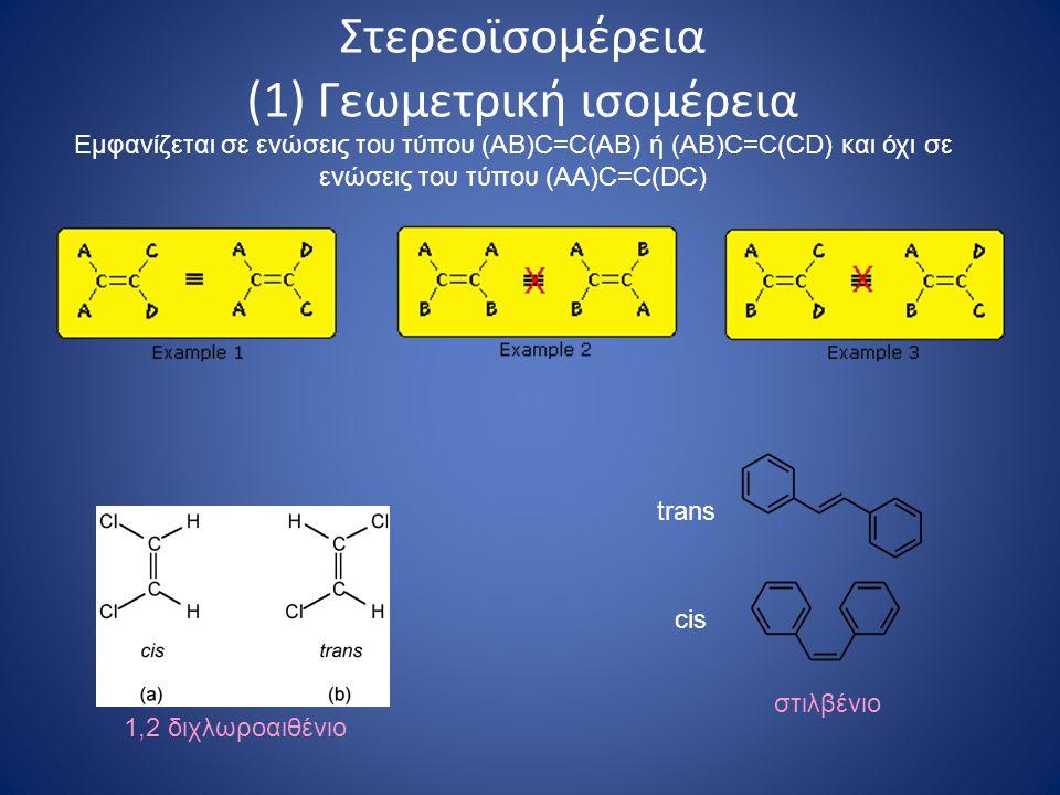Στερεοϊσομέρεια (1) Γεωμετρική ισομέρεια 1,2 διχλωροαιθένιο trans cis στιλβένιο Εμφανίζεται σε ενώσεις του τύπου (AB)C=C(AB) ή (AB)C=C(CD) και όχι σε ενώσεις του τύπου (AA)C=C(DC)