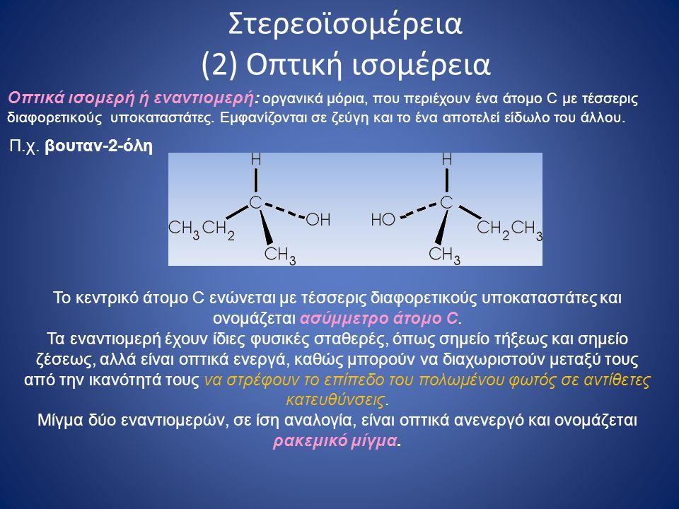 Στερεοϊσομέρεια (2) Οπτική ισομέρεια Π.χ. βουταν-2-όλη Το κεντρικό άτομο C ενώνεται με τέσσερις διαφορετικούς υποκαταστάτες και ονομάζεται ασύμμετρο ά