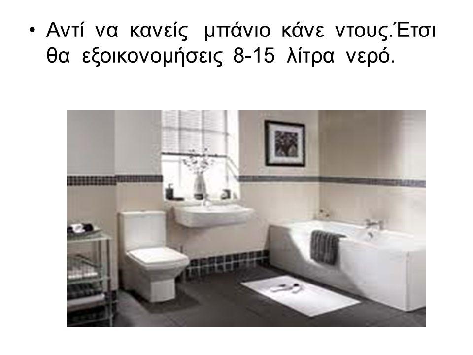 Αντί να κανείς μπάνιο κάνε ντους.Έτσι θα εξοικονομήσεις 8-15 λίτρα νερό.