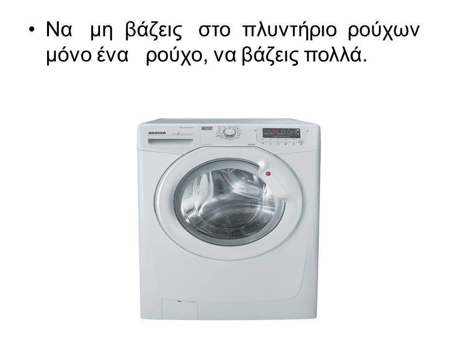 Να μη βάζεις στο πλυντήριο ρούχων μόνο ένα ρούχο, να βάζεις πολλά.