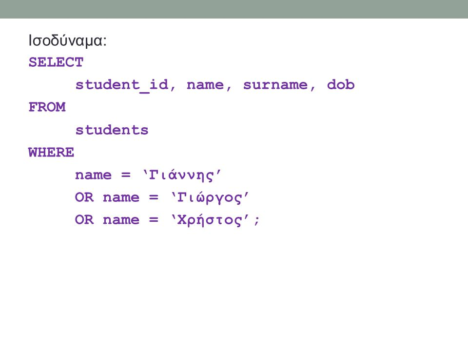 Ισοδύναμα: SELECT student_id, name, surname, dob FROM students WHERE name = 'Γιάννης' OR name = 'Γιώργος' OR name = 'Χρήστος';