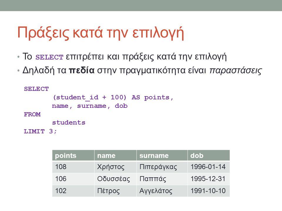 Πράξεις κατά την επιλογή To SELECT επιτρέπει και πράξεις κατά την επιλογή Δηλαδή τα πεδία στην πραγματικότητα είναι παραστάσεις pointsnamesurnamedob 108ΧρήστοςΠιπεράγκας1996-01-14 106ΟδυσσέαςΠαππάς1995-12-31 102ΠέτροςΑγγελάτος1991-10-10 SELECT (student_id + 100) AS points, name, surname, dob FROM students LIMIT 3;