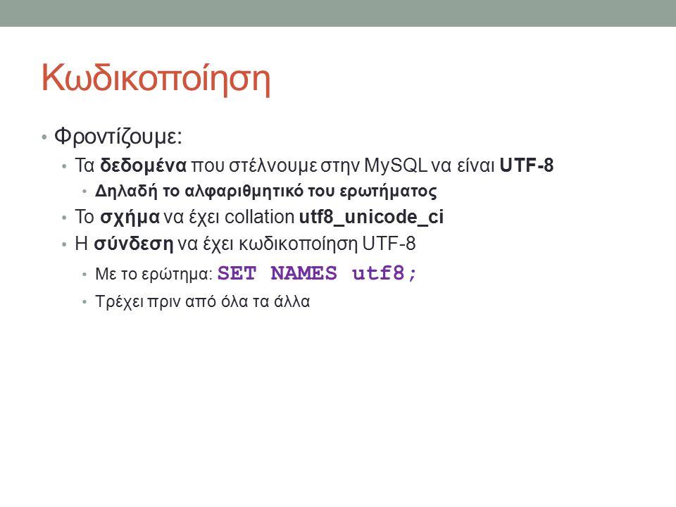 Κωδικοποίηση Φροντίζουμε: Τα δεδομένα που στέλνουμε στην MySQL να είναι UTF-8 Δηλαδή το αλφαριθμητικό του ερωτήματος Το σχήμα να έχει collation utf8_unicode_ci Η σύνδεση να έχει κωδικοποίηση UTF-8 Με το ερώτημα: SET NAMES utf8; Τρέχει πριν από όλα τα άλλα